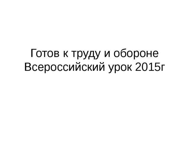 Готов к труду и обороне Всероссийский урок 2015г