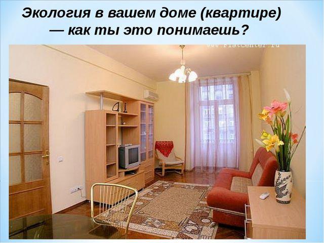 Экология в вашем доме (квартире) — как ты это понимаешь?