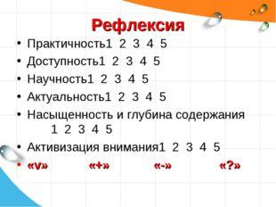 Рефлексия Практичность1 2 3 4 5 Доступность1 2 3 4 5 Научность1 2 3 4 5 Актуа