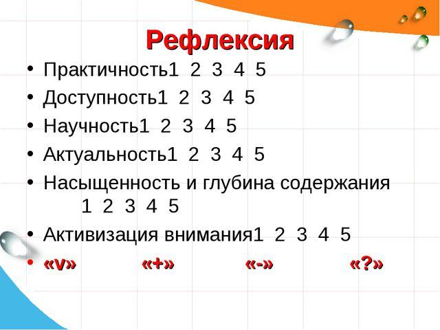 Рефлексия Практичность1 2 3 4 5 Доступность1 2 3 4 5 Научность1 2 3 4 5 Актуа...