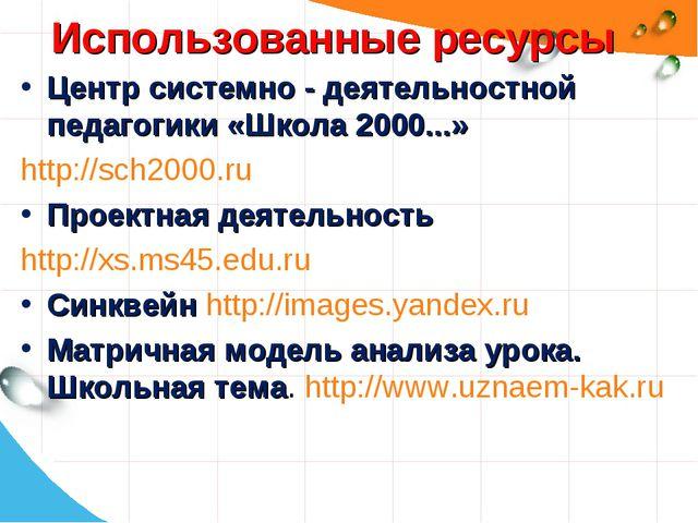 Использованные ресурсы Центр системно - деятельностной педагогики «Школа 2000...