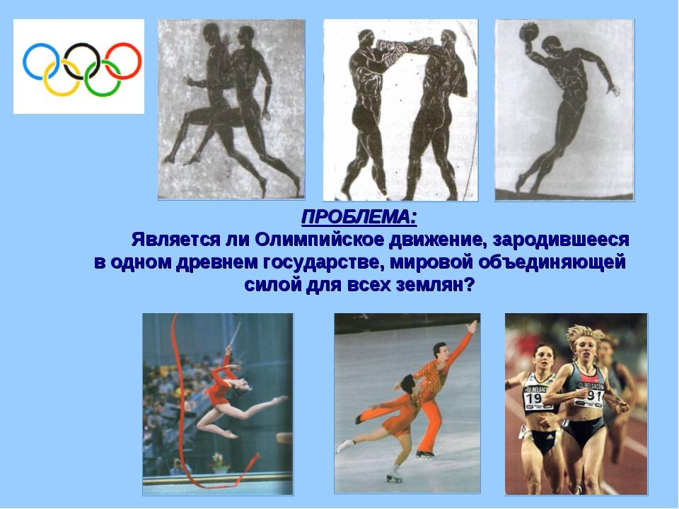 ПРОБЛЕМА: Является ли Олимпийское движение, зародившееся в одном древнем госу...