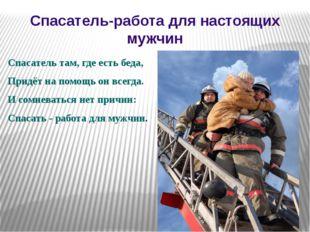Спасатель-работа для настоящих мужчин Спасатель там, где есть беда, Придёт н
