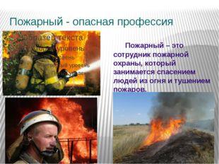 Пожарный - опасная профессия Пожарный – это сотрудник пожарной охраны, которы