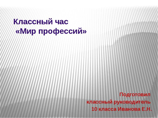 Классный час «Мир профессий» Подготовил классный руководитель 10 класса Ивано...