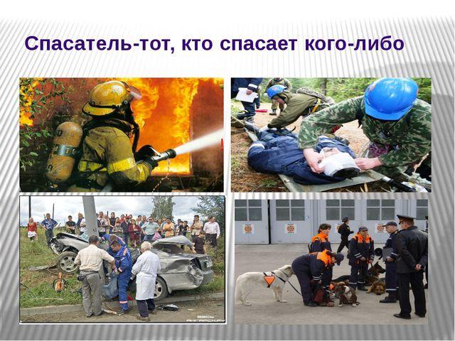 Спасатель-тот, кто спасает кого-либо !