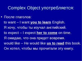 Complex Object употребляется: После глаголов: to want – I want you to learn E