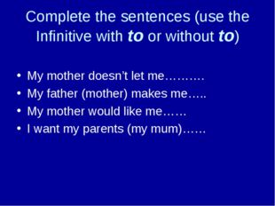 Complete the sentences (use the Infinitive with to or without to) My mother d