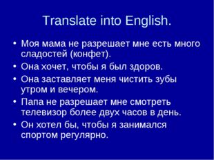 Translate into English. Моя мама не разрешает мне есть много сладостей (конфе