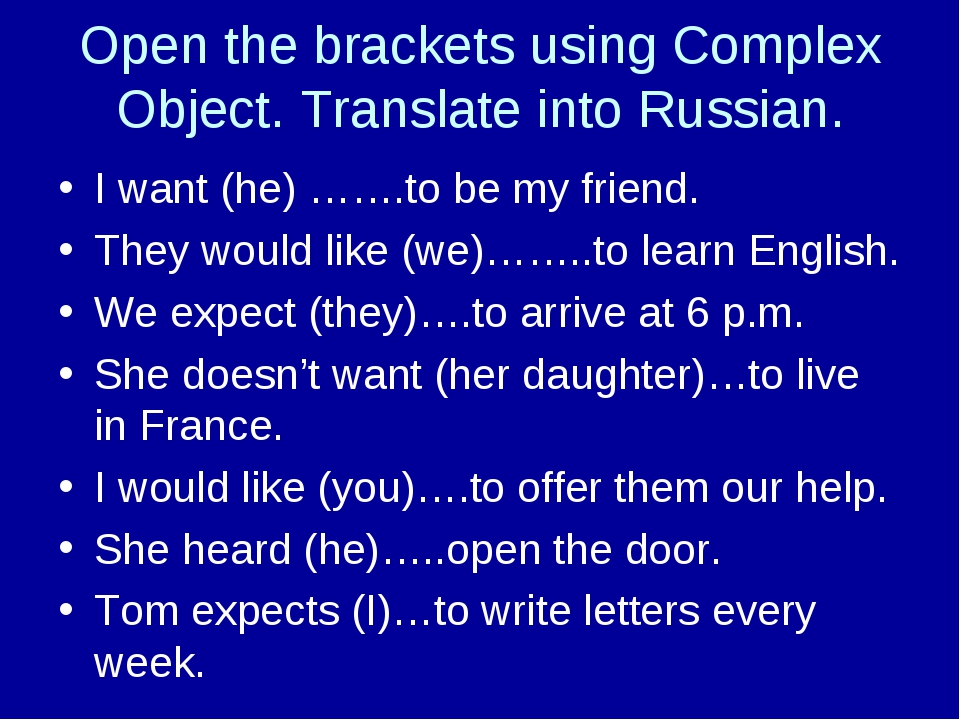 Open the brackets using Complex Object. Translate into Russian. I want (he) …...