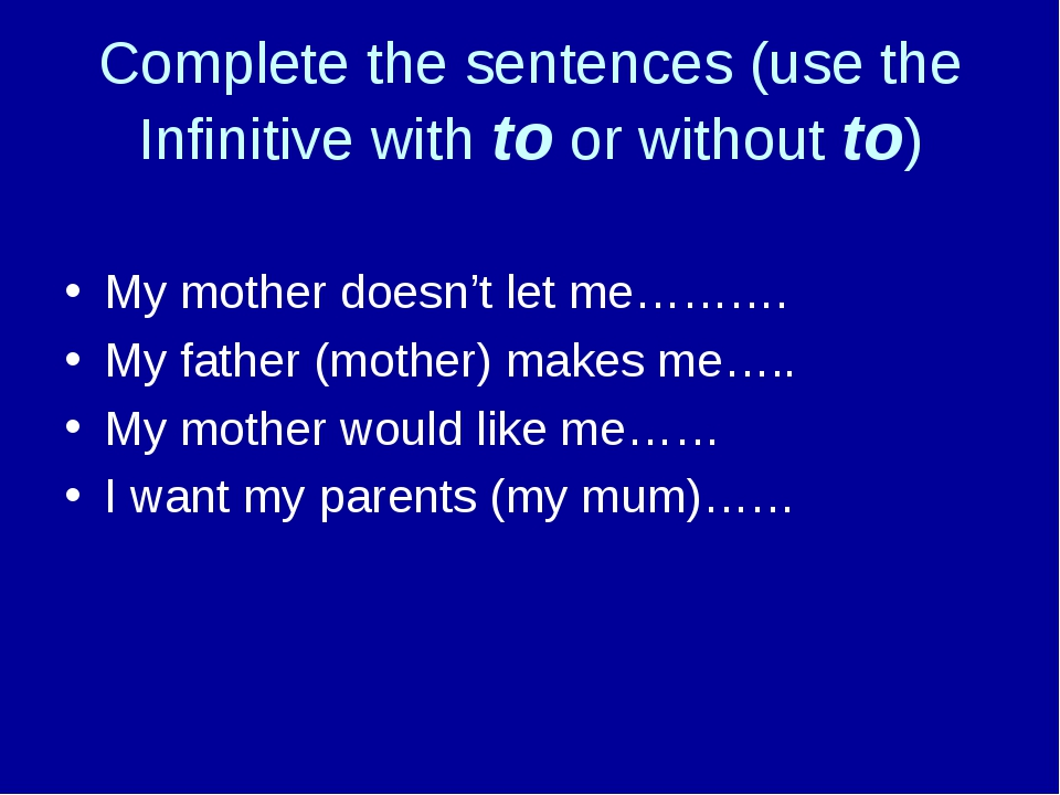 Complete the sentences (use the Infinitive with to or without to) My mother d...