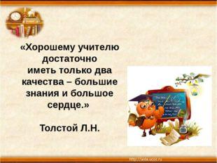 «Хорошему учителю достаточно иметь только два качества – большие знания и бол