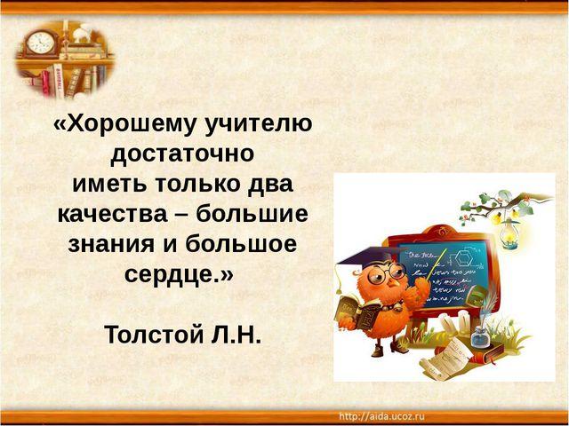 «Хорошему учителю достаточно иметь только два качества – большие знания и бол...