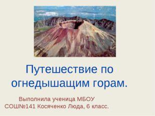Путешествие по огнедышащим горам. Выполнила ученица МБОУ СОШ№141 Косяченко Лю