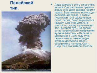 Пелейский тип. Лава вулканов этого типа очень вязкая. Она застывает прямо в ж