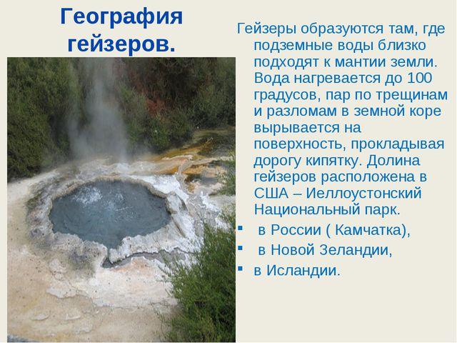 География гейзеров. Гейзеры образуются там, где подземные воды близко подходя...