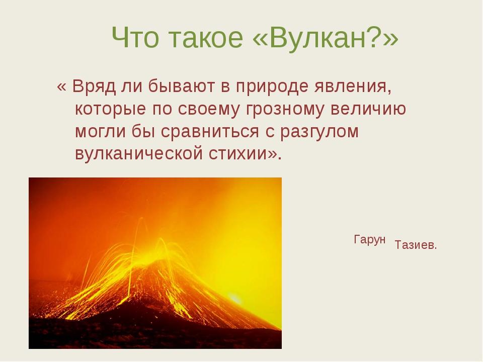 Что такое «Вулкан?» « Вряд ли бывают в природе явления, которые по своему гро...