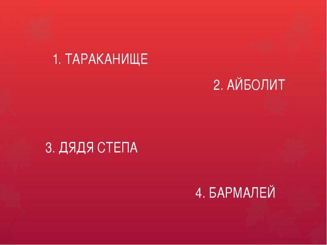 1. ТАРАКАНИЩЕ 2. АЙБОЛИТ 3. ДЯДЯ СТЕПА 4. БАРМАЛЕЙ