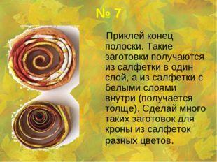 № 7 Приклей конец полоски. Такие заготовки получаются из салфетки в один слой