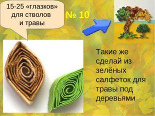 № 10 Такие же сделай из зелёных салфеток для травы под деревьями 15-25 «глаз