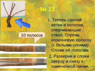 № 11 1. Теперь сделай ветви и полоски, очерчивающие ствол. Отрежь коричневую
