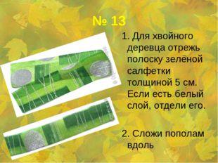 № 13 1. Для хвойного деревца отрежь полоску зелёной салфетки толщиной 5 см. Е