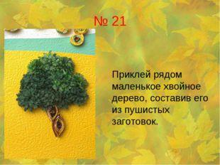 № 21 Приклей рядом маленькое хвойное дерево, составив его из пушистых загото