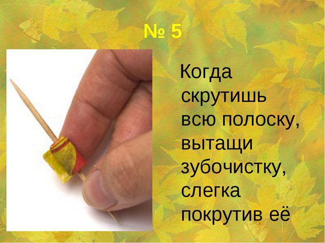 № 5 Когда скрутишь всю полоску, вытащи зубочистку, слегка покрутив её