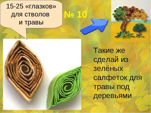 № 10 Такие же сделай из зелёных салфеток для травы под деревьями 15-25 «глаз...