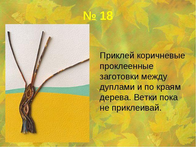 № 18 Приклей коричневые проклеенные заготовки между дуплами и по краям дерев...