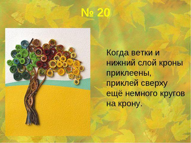 № 20 Когда ветки и нижний слой кроны приклеены, приклей сверху ещё немного к...