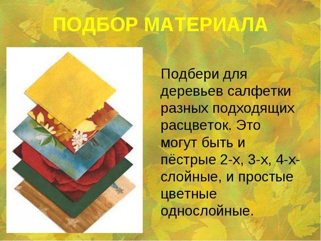 ПОДБОР МАТЕРИАЛА  Подбери для деревьев салфетки разных подходящих расцветок...