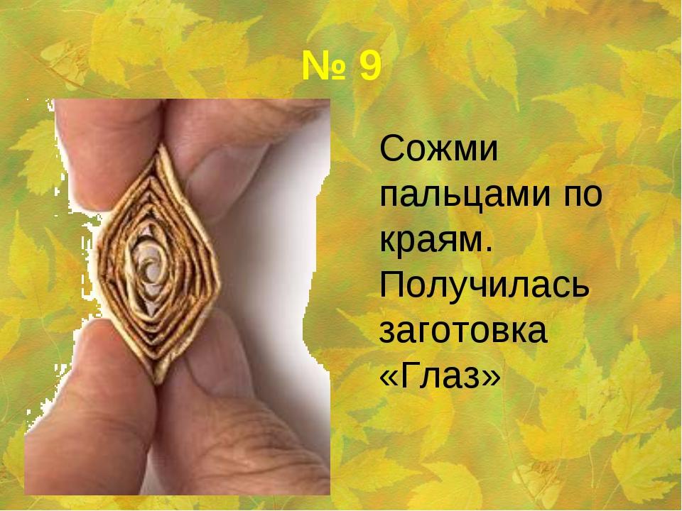 № 9 Сожми пальцами по краям. Получилась заготовка «Глаз»