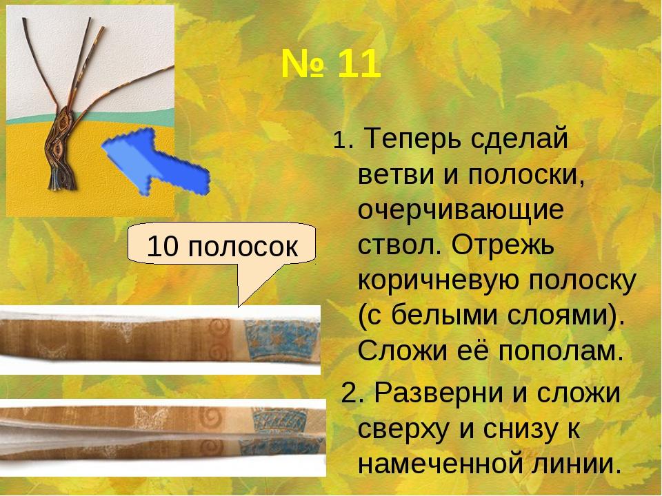 № 11 1. Теперь сделай ветви и полоски, очерчивающие ствол. Отрежь коричневую...