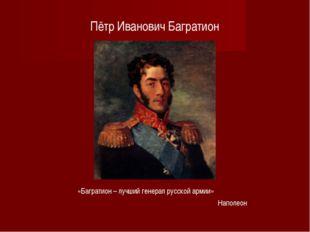 Пётр Иванович Багратион «Багратион – лучший генерал русской армии» Наполеон