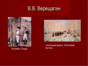 В.В. Верещагин «В Кремле. Пожар» «На большой дороге. Отступление. Бегство.»