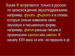 Буква Фвстречаетсятолько в русских по происхождению звукоподражаниях, нап