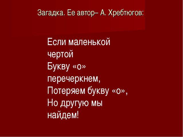 Загадка. Ее автор– А. Хребтюгов: Если маленькой чертой Букву «о» перечеркнем,...