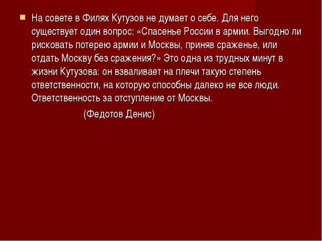 На совете в Филях Кутузов не думает о себе. Для него существует один вопрос:...