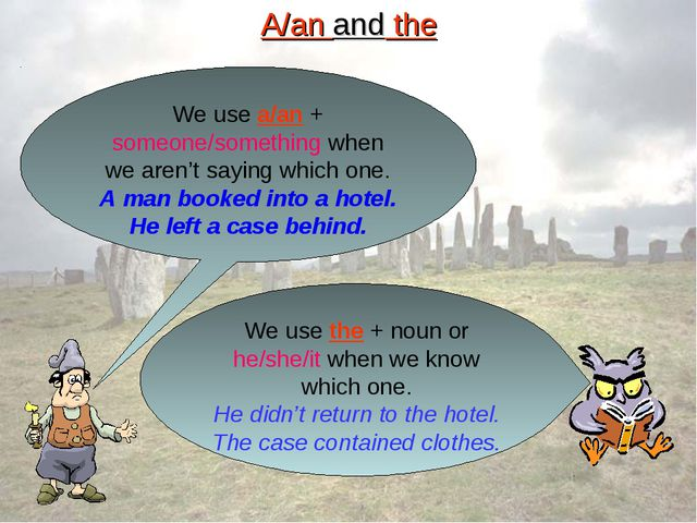 A/an and the We use a/an + someone/something when we aren't saying which one....