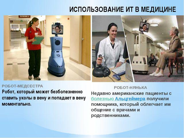ИСПОЛЬЗОВАНИЕ ИТ В МЕДИЦИНЕ РОБОТ-МЕДСЕСТРА Робот, который может безболезненн...