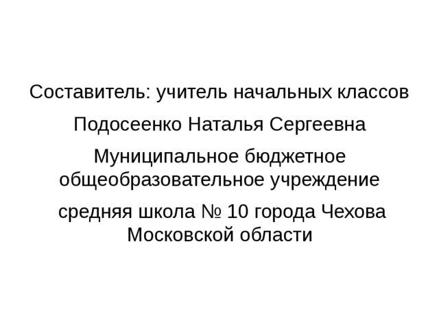 Составитель: учитель начальных классов Подосеенко Наталья Сергеевна Муниципал...