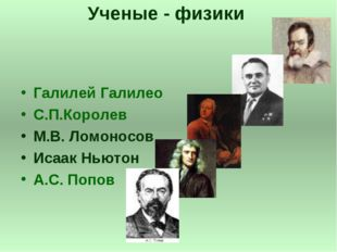 Ученые - физики Галилей Галилео С.П.Королев М.В. Ломоносов Исаак Ньютон А.С.