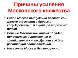 Причины усиления Московского княжества Город Москва был удачно расположен. Да