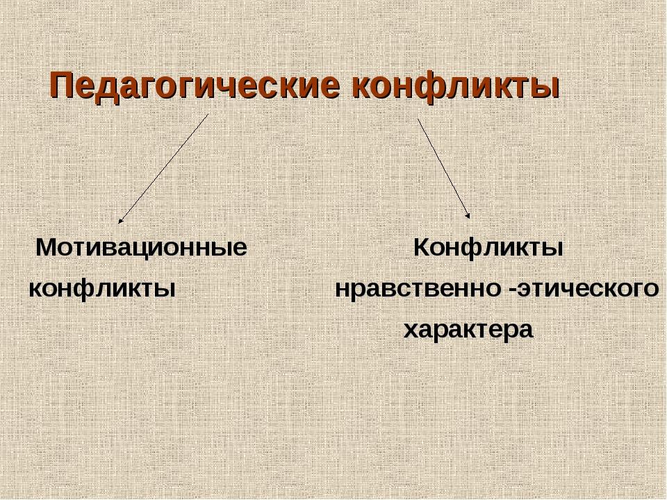 Педагогические конфликты Мотивационные Конфликты конфликты нравственно -этич...