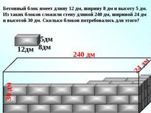 Бетонный блок имеет длину 12 дм, ширину 8 дм и высоту 5 дм. Из таких блоков с
