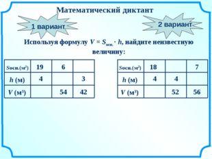 Математический диктант Используя формулу V = Sосн. · h, найдите неизвестную в