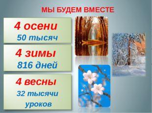 МЫ БУДЕМ ВМЕСТЕ 4 весны 32 тысячи уроков 4 осени 50 тысяч часов 4 зимы 816 дней