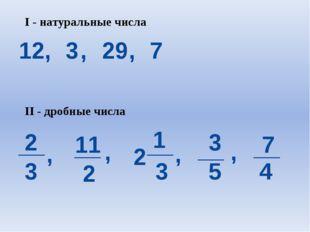 I - натуральные числа 12, 3 , 29 , 7 2 3 11 2 __ __ , , 2 1 3 __ , 3 5 __ , 7