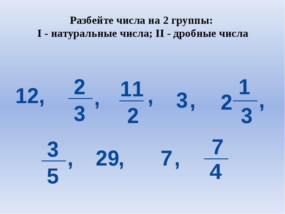 Разбейте числа на 2 группы: I - натуральные числа; II - дробные числа 12, 2 3...